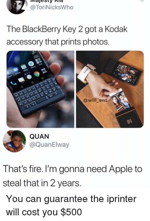 Apple, BlackBerry, and Fire: @ToriNicksWho  The BlackBerry Key 2 got a Kodak  accessory that prints photos.  @will_ent  QUAN  @QuanElway  That's fire. I'm gonna need Apple to  steal that in 2 years. You can guarantee the iprinter will cost you $500