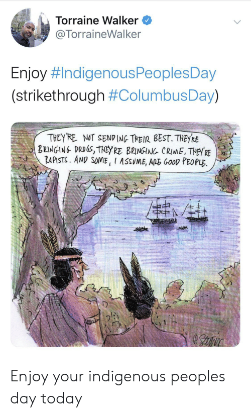 Crime, Drugs, and Best: Torraine Walker  @TorraineWalker  Enjoy #IndigenousPeoplesDay  (strikethrough #ColumbusDay)  THEY RE NOT SEND (NG THEIR BEST. THEYRE  BEINGING DRUGS, THEY RE B2INGIN CRIME, THEY RE  RAPISTS. AND SOME, I ASSUME, ARE GooD PEOPLE Enjoy your indigenous peoples day today
