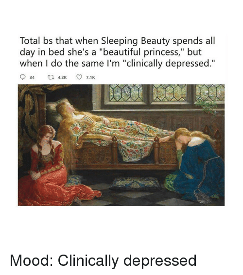 "but when i do: Total bs that when Sleeping Beauty spends all  day in bed she's a ""beautiful princess,"" but  when I do the same I'm ""clinically depressed."" Mood: Clinically depressed"