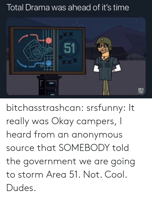Tumblr, Anonymous, and Blog: Total Drama was ahead of it's time  x*X  51 bitchasstrashcan:  srsfunny: It really was Okay campers, I heard from an anonymous source that SOMEBODY told the government we are going to storm Area 51. Not. Cool. Dudes.