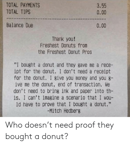 """Money, Thank You, and Donuts: TOTAL PAYMENTS  TOTAL TIPS  3.55  0.00  Balance Due  0.00  Thank you!  Freshest Donuts from  the Freshest Donut Pros  """"I bought a donut and they gave me a rece-  ipt for the donut. I don't need a receipt  for the donut. I give you money and you 8-  ive me the donut, end of transaction. We  don't need to bring ink and paper into th-  is. I can't imagine a scenario that I wou-  ld have to prove that I bought a donut.""""  -Mitch Hedberg Who doesn't need proof they bought a donut?"""