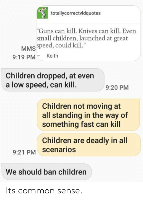 """Children, Guns, and Common: totallycorrectvldquotes  Guns can kill. Knives can kill. Even  small children, launched at great  MSspeed, could kill""""  9:19 PMKeith  Children dropped, at even  a low speed, can kill  9:20 PM  Children not moving at  all standing in the way of  something fast can kill  Children are deadly in all  9:21 PM scenarios  We should ban children Its common sense."""