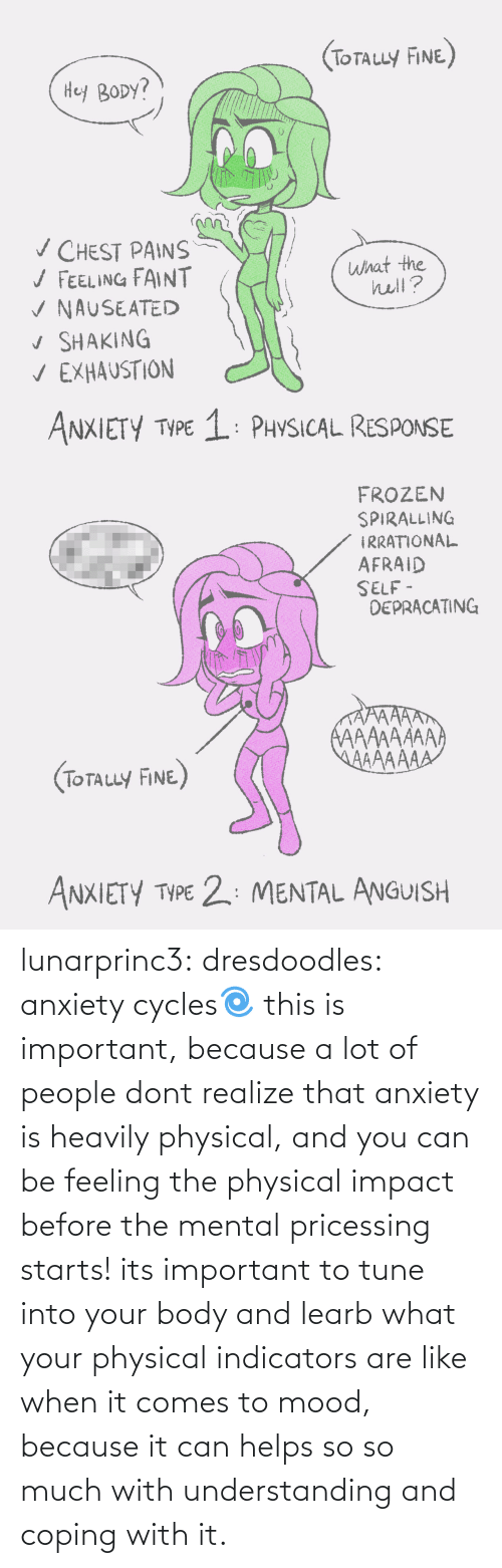 Understanding: (ToTauy FINE)  Hey BODY?  v CHEST PAINS  / FEELING FAINT  V NAUSEATED  v SHAKING  V EXHAUSTION  what the  hell?  ANXIETY TYPE 1: PHYSICAL RESPONSE   FROZEN  SPIRALLING  IRRATIONAL  AFRAID  SELF -  DEPRACATING  AAAAAAAA  AAAAAAA  (TOTALLY FINE)  ANXIETY TYPE 2: MENTAL ANGUISH lunarprinc3: dresdoodles: anxiety cycles🌀  this is important, because a lot of people dont realize that anxiety is heavily physical, and you can be feeling the physical impact before the mental pricessing starts!  its important to tune into your body and learb what your physical indicators are like when it comes to mood, because it can helps so so much with understanding and coping with it.