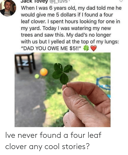 "Dad, Saw, and Cool: Tovey  When I was 6 years old, my dad told me he  would give me 5 dollars if I found a four  leaf clover. I spent hours looking for one in  my yard. Today I was watering my new  trees and saw this. My dad's no longer  with us but I yelled at the top of my lungs:  ""DAD YOU OWE ME $5!!"" Ive never found a four leaf clover any cool stories?"