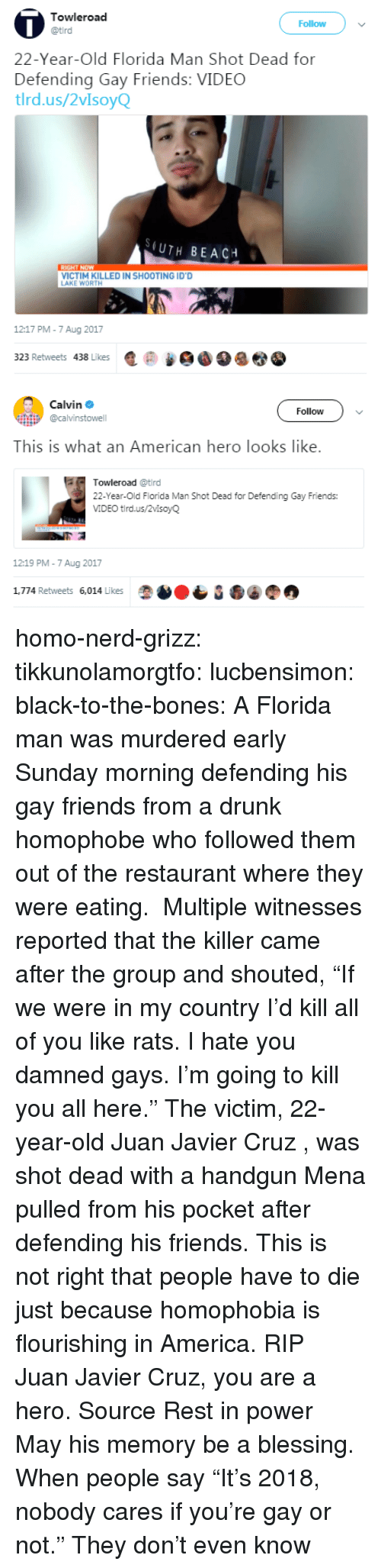 """America, Bones, and Drunk: Towleroad  Follow  22-Year-Old Florida Man Shot Dead for  Defending Gay Friends: VIDEC  tlrd.us/2vIsoyQ  (UTH BEACH  VICTIM KILLED IN SHOOTING ID'D  AKE WORTH  1217 PM-7 Aug 2017  323 Retweets 438 Likes匿@   Calvin Φ  @calvinstowell  Follow  This is what an American hero looks like.  Towleroad @tird  22-Year-Old Florida Man Shot Dead for Defending Gay Friends:  VIDEO tird.us/2vlsoyQ  12:19 PM-7 Aug 2017  1,774 Retweets 6,014 Likes homo-nerd-grizz: tikkunolamorgtfo:  lucbensimon:  black-to-the-bones:     A Florida man was murdered early Sunday morning defending his gay friends from a drunk homophobe who followed them out of the restaurant where they were eating. Multiple witnesses reported that the killer came after the group and shouted, """"If we were in my country I'd kill all of you like rats. I hate you damned gays. I'm going to kill you all here.""""   The victim, 22-year-old Juan Javier Cruz , was shot dead with a handgun Mena pulled from his pocket after defending his friends.   This is not right that people have to die just because homophobia is flourishing in America. RIP  Juan Javier Cruz, you are a hero. Source   Rest in power  May his memory be a blessing.   When people say """"It's 2018, nobody cares if you're gay or not."""" They don't even know"""