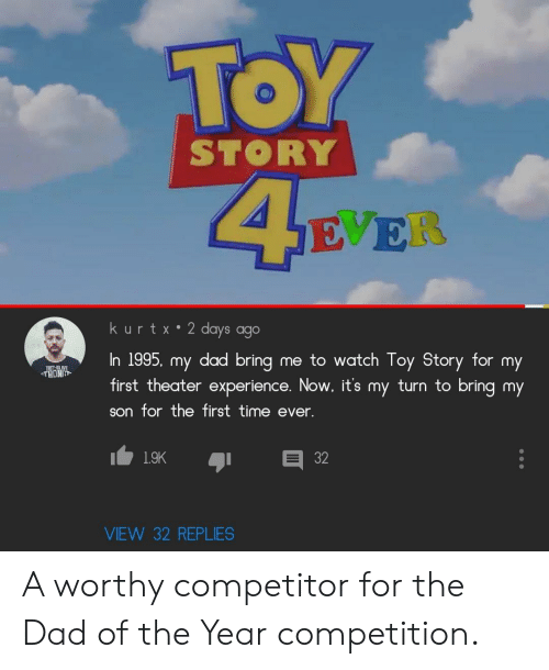 Toy Story: TOY  STORY  SE ER  kurtx 2 days ago  In 1995, my dad bring  first theater experience. Now, it's my turn to bring my  me to watch Toy Story for my  THONG  son for the first time ever.  1.9K  VIEW 32 REPLIES  32 A worthy competitor for the Dad of the Year competition.
