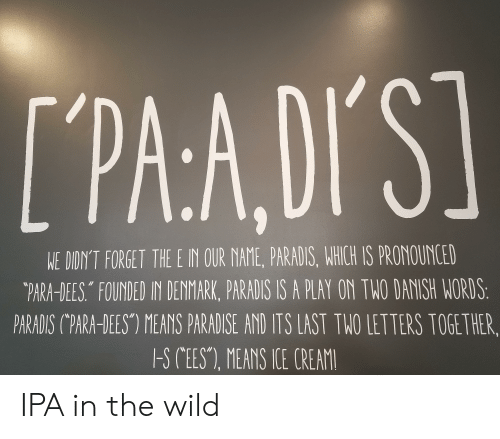 """Paradise, Denmark, and Wild: TPAADI'S]  WE DIDIN'T FORGET THE E IN OUR NAME, PARADIS, WHICH IS PRONOUNCED  """"PARA-DEES FOUNDED IN DENMARK, PARADIS IS A PLAY ON TWO DANISH WORDS:  PARADIS C""""PARA-DEES"""") MEANS PARADISE AND ITS LAST THO LETTERS TOGETHER,  -S CEES), MEANS TLE CREAM IPA in the wild"""