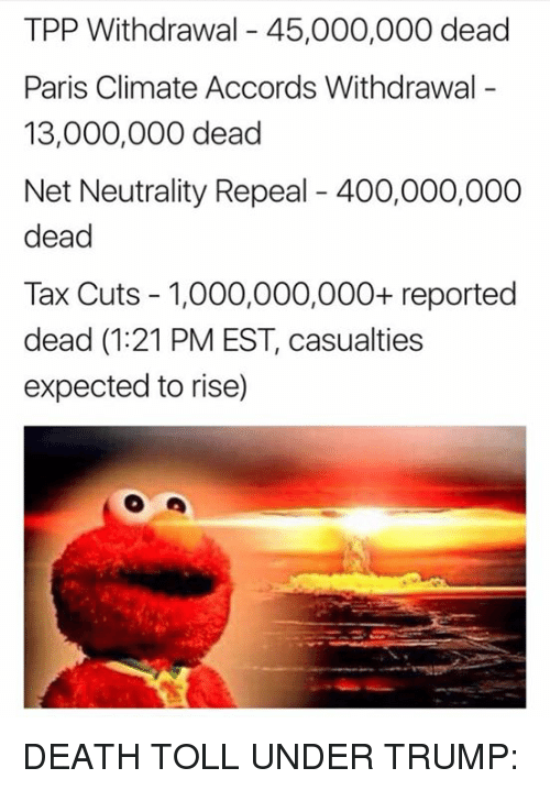 Memes, Death, and Paris: TPP Withdrawal 45,000,000 dead  Paris Climate Accords Withdrawal  13,000,000 dead  Net Neutrality Repeal 400,000,000  dead  Tax Cuts - 1,000,000,000+ reported  dead (1:21 PM EST, casualties  expected to rise) DEATH TOLL UNDER TRUMP: