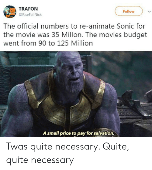 Budget: TRAFON  Follow  @RiseFallNick  The official numbers to re-animate Sonic for  the movie was 35 Millon. The movies budget  went from 90 to 125 Million  A small price to pay for salvation. Twas quite necessary. Quite, quite necessary