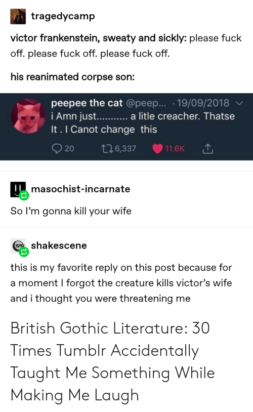 Tumblr, Fuck, and Wife: tragedycamp  victor frankenstein, sweaty and sickly: please fuck  off. please fuck off. please fuck off.  his reanimated corpse son:  peepee the cat @peep... .19/09/2018  i Amn just...... a litle creacher. Thatse  It. I Canot change this  20  t76,337  11.6K  masochist-incarnate  So l'm gonna kill your wife  shakescene  this is my favorite reply on this post because for  a moment I forgot the creature kills victor's wife  and i thought you were threatening me British Gothic Literature: 30 Times Tumblr Accidentally Taught Me Something While Making Me Laugh