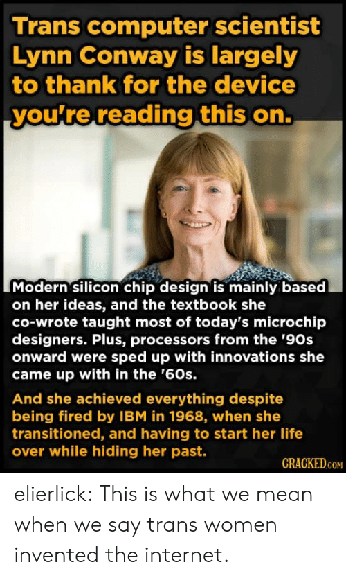 Conway: Trans computer scientist  Lynn Conway is largely  to thank for the device  you're reading this on.  Modern silicon chip design is mainly based  on her ideas, and the textbook she  co-wrote taught most of today's microchip  designers. Plus, processors from the '90s  onward were sped up with innovations she  came up with in the '60s.  And she achieved everything despite  being fired by IBM in 1968, when she  transitioned, and having to start her life  over while hiding her past.  CRACKED.COM elierlick:  This is what we mean when we say trans women invented the internet.