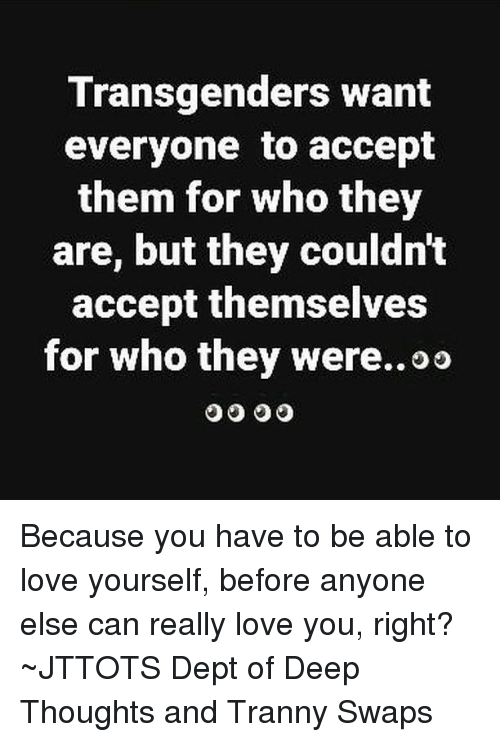swaps: Transgenders want  everyone to accept  them for who they  are, but they couldnt  accept themselves  for who they were..oo Because you have to be able to love yourself, before anyone else can really love you, right? ~JTTOTS Dept of Deep Thoughts and Tranny Swaps