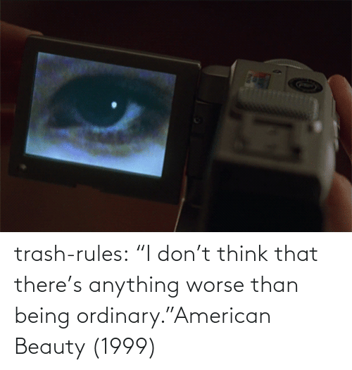 "dont: trash-rules:     ""I don't think that there's anything worse than being ordinary.""American Beauty (1999)"