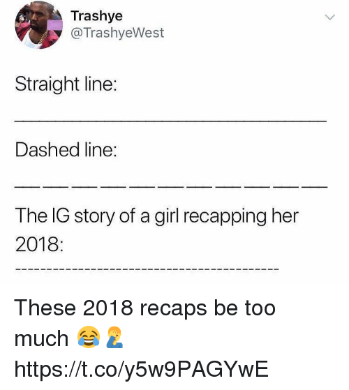 Too Much, Girl, and Her: Trashye  @TrashyeWest  Straight line:  Dashed line:  The IG story of a girl recapping her  2018: These 2018 recaps be too much 😂🤦♂️ https://t.co/y5w9PAGYwE