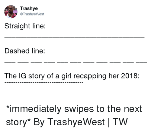 Dank, Girl, and 🤖: Trashye  @TrashyeWest  Straight line:  Dashed line:  The IG story of a girl recapping her 2018: *immediately swipes to the next story*  By TrashyeWest   TW