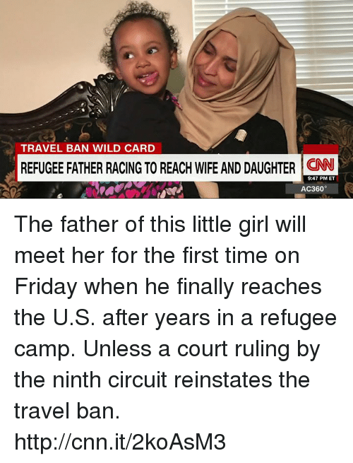 reinstation: TRAVEL BAN WILD CARD  REFUGEE FATHER RACING TO REACH WIRE AND DAUGHTER 9:47 PM ET  AC360° The father of this little girl will meet her for the first time on Friday when he finally reaches the U.S. after years in a refugee camp. Unless a court ruling by the ninth circuit reinstates the travel ban. http://cnn.it/2koAsM3