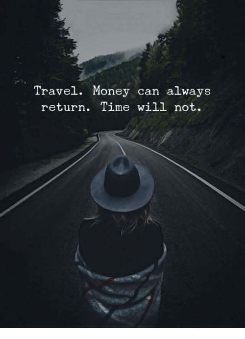Money, Time, and Travel: Travel. Money can always  return. Time will not.