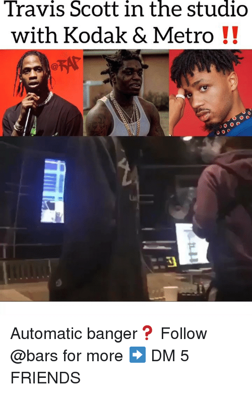 Friends, Memes, and Travis Scott: Travis Scott in the studio  with Kodak & Metro!! Automatic banger❓ Follow @bars for more ➡️ DM 5 FRIENDS