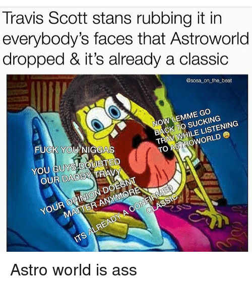 Ass, Doe, and Fuck You: Travis Scott stans rubbing it in  everybody's faces that Astroworld  dropped & it's already a classic  @sosa on the beat  NOW LEMME Go  BACK TO SUCKING  TRAY WHILE LISTENING  TO ASİROWORLD  FUCK YOU NIGGAS  YOU GUYS.DOUBTED  OUR DADDY TRAV  YOUR OPINION DOE  MATTER ANYMORE  LREAD Astro world is ass