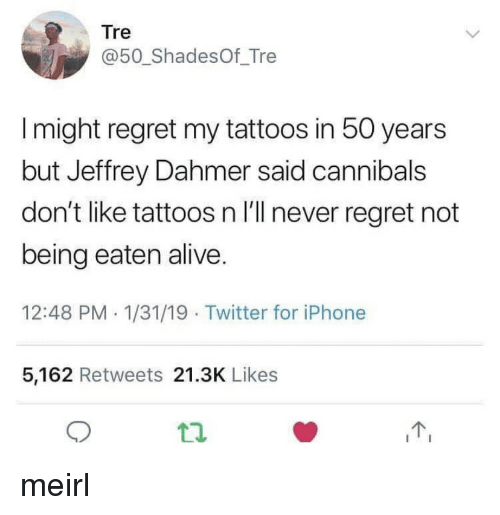 Alive, Iphone, and Regret: Tre  @50_ShadesOf_Tre  I might regret my tattoos in 50 years  but Jeffrey Dahmer said cannibals  don't like tattoos n I'll never regret not  being eaten alive  12:48 PM 1/31/19 Twitter for iPhone  5,162 Retweets 21.3K Likes meirl