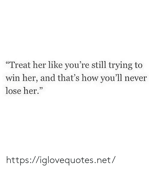 """treat: """"Treat her like you're still trying to  win her, and that's how you'll never  lose her."""" https://iglovequotes.net/"""