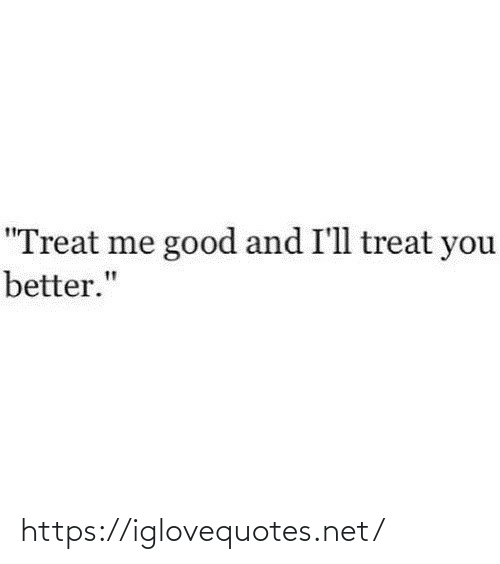 """treat: """"Treat me good and I'll treat you  better."""" https://iglovequotes.net/"""