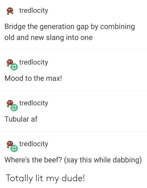 To The Max: tredlocity  Bridge the generation gap by combining  old and new slang into one  tredlocity  Mood to the max!  tredlocity  Tubular af  tredlocity  Where's the beef? (say this while dabbing) Totally lit my dude!