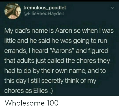 """aarons: tremulous_poodlet  @EllieReedHayden  My dad's name is Aaron so when I was  little and he said he was going to run  errands, I heard """"Aarons"""" and figured  that adults just called the chores they  had to do by their own name, and to  this day I still secretly think of my  chores as Ellies:) Wholesome 100"""