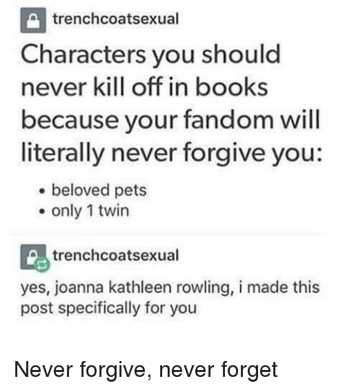 Books, Pets, and Never: trenchcoatsexual  Characters you should  never kill off in books  because your fandom will  literally never forgive you:  . beloved pets  . only 1 twin  trenchcoatsexual  yes, joanna kathleen rowling, i made this  post specifically for you Never forgive, never forget