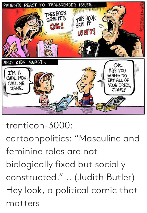 "political: trenticon-3000:   cartoonpolitics:  ""Masculine and feminine roles are not biologically fixed but socially constructed."" .. (Judith Butler)  Hey look, a political comic that matters"