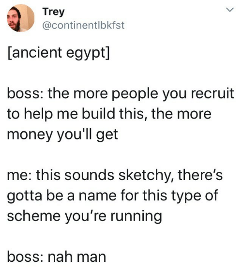 Ancient: Trey  @continentlbkfst  [ancient egypt]  boss: the more people you recruit  to help me build this, the more  money you'll get  me: this sounds sketchy, there's  gotta be a name for this type of  scheme you're running  boss: nah man