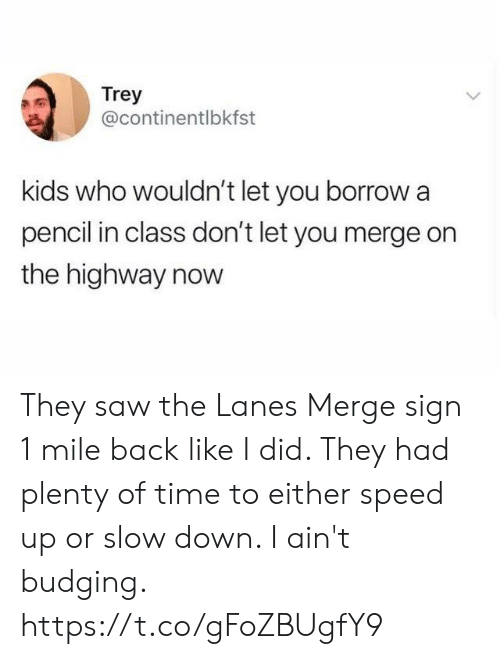 Funny, Saw, and Kids: Trey  @continentlbkfst  kids who wouldn't let you borrow a  pencil in class don't let you merge on  the highway now They saw the Lanes Merge sign 1 mile back like I did. They had plenty of time to either speed up or slow down. I ain't budging. https://t.co/gFoZBUgfY9