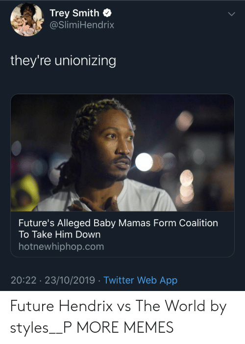 Smith: Trey Smith  @SlimiHendrix  they're unionizing  Future's Alleged Baby Mamas Form Coalition  To Take Him Down  hotnewhiphop.com  20:22 23/10/2019 Twitter Web App Future Hendrix vs The World by styles__P MORE MEMES