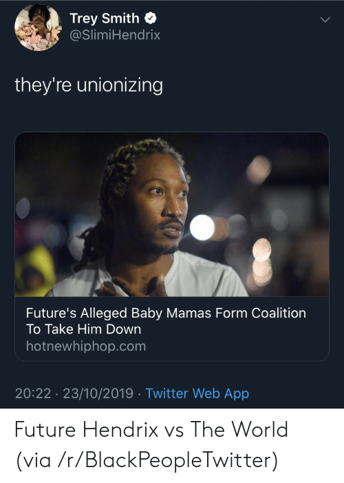 Smith: Trey Smith  @SlimiHendrix  they're unionizing  Future's Alleged Baby Mamas Form Coalition  To Take Him Down  hotnewhiphop.com  20:22 23/10/2019 Twitter Web App Future Hendrix vs The World (via /r/BlackPeopleTwitter)