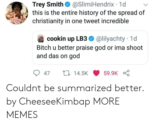 Bitch, Dank, and God: Trey Smith  this is the entire history of the spread of  christianity in one tweet incredible  @SlimiHendrix 1d  @lilyachty 1d  cookin up LB3  Bitch u better praise god or ima shoot  and das on god  14.5K  59.9K  47 Couldnt be summarized better. by CheeseeKimbap MORE MEMES
