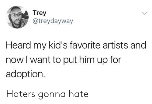 haters gonna hate: Trey  @treydayway  Heard my kid's favorite artists and  now l want to put him up for  adoption. Haters gonna hate