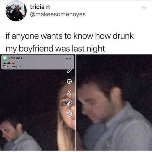 Drunk, Boyfriend, and Austin: tricia n  @makeesomenoyes  if anyone wants to know how drunk  my boyfriend was last night  MESSAGES  now  Austin  Where are you