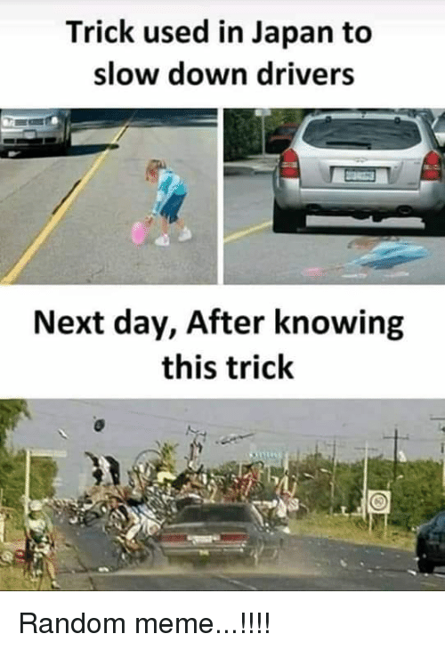Meme, Japan, and Random: Trick used in Japan to  slow down drivers  Next day, After knowing  this trick