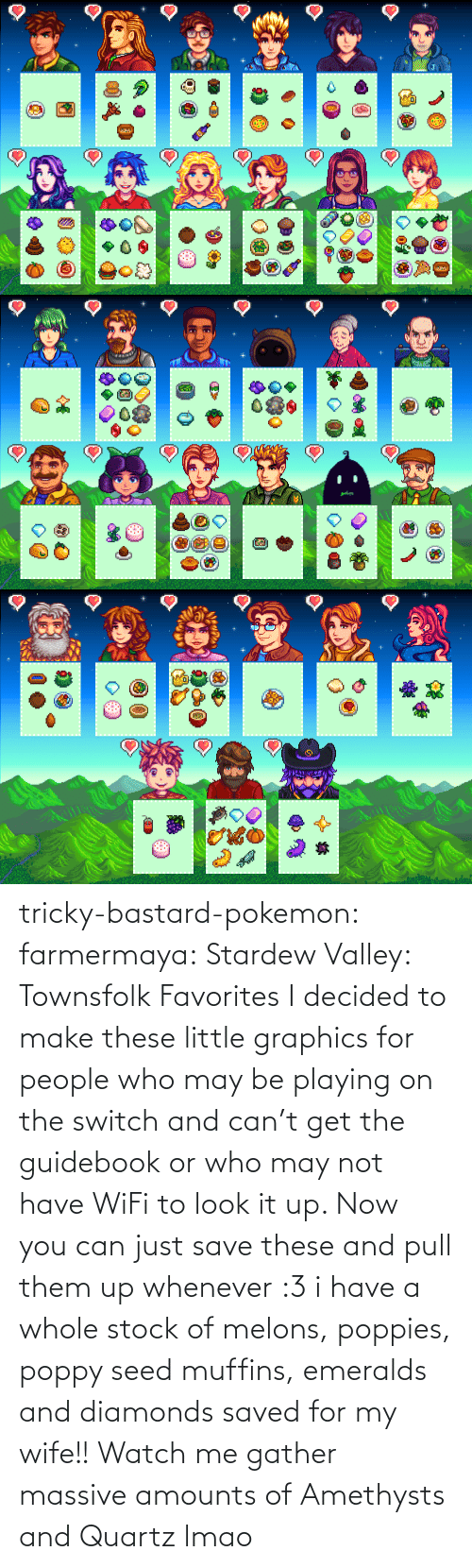 whenever: tricky-bastard-pokemon:  farmermaya: Stardew Valley: Townsfolk Favorites  I decided to make these little graphics for people who may be playing on the switch and can't get the guidebook or who may not have WiFi to look it up. Now you can just save these and pull them up whenever :3   i have a whole stock of melons, poppies, poppy seed muffins, emeralds and diamonds saved for my wife!!    Watch me gather massive amounts of Amethysts and Quartz lmao