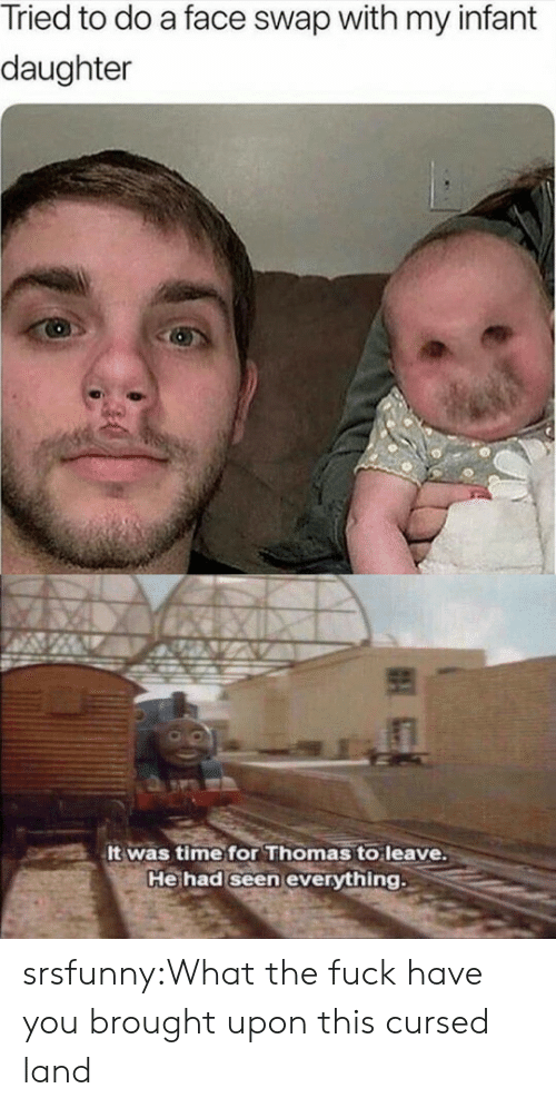 Tumblr, Face Swap, and Blog: Tried to do a face swap with my infant  daughter  It was time for Thomas to leave.  He had seen everything srsfunny:What the fuck have you brought upon this cursed land
