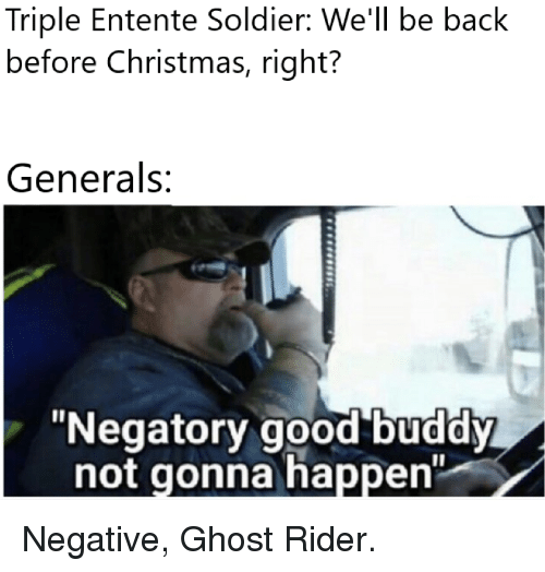 """Christmas, Ghost Rider , and Ghost: Triple Entente Soldier: We'll be back  before Christmas, right?  Generals:  """"Negatory good buddy  not gonna happen"""