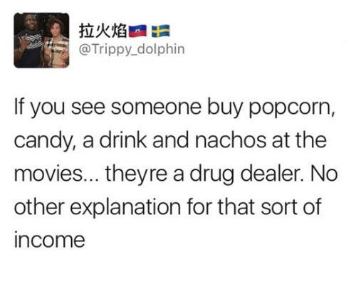 Dolphinately: @Trippy dolphin  If you see someone buy popcorn,  candy, a drink and nachos at the  movies... theyre a drug dealer. No  other explanation for that sort of  income