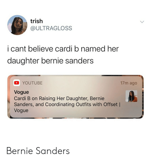 Bernie Sanders, Blackpeopletwitter, and Funny: trish  @ULTRAGLOSS  i cant believe cardi b named her  daughter bernie sanders  17m ago  YOUTUBE  Vogue  Cardi B on Raising Her Daughter, Bernie  Sanders, and Coordinating Outfits with Offset |  Vogue Bernie Sanders