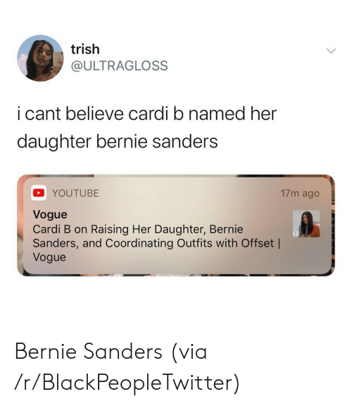 Bernie Sanders, Blackpeopletwitter, and youtube.com: trish  @ULTRAGLOSS  i cant believe cardi b named her  daughter bernie sanders  17m ago  YOUTUBE  Vogue  Cardi B on Raising Her Daughter, Bernie  Sanders, and Coordinating Outfits with Offset |  Vogue Bernie Sanders (via /r/BlackPeopleTwitter)