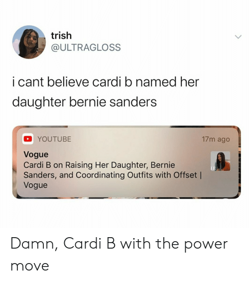 Bernie Sanders, youtube.com, and Power: trish  @ULTRAGLOSS  i cant believe cardi b named her  daughter bernie sanders  17m ago  YOUTUBE  Vogue  Cardi B on Raising Her Daughter, Bernie  Sanders, and Coordinating Outfits with Offset |  Vogue Damn, Cardi B with the power move