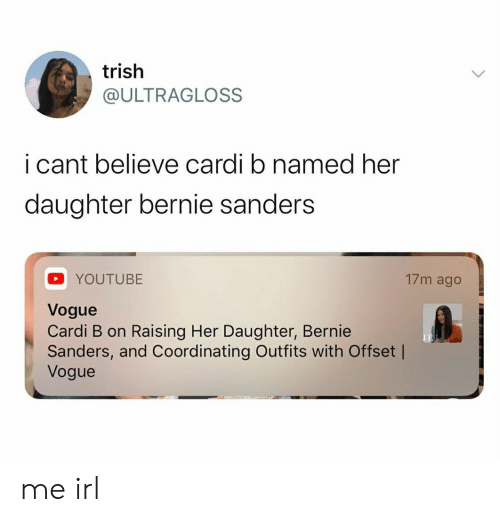 Bernie Sanders, youtube.com, and Irl: trish  @ULTRAGLOSS  i cant believe cardi b named her  daughter bernie sanders  17m ago  YOUTUBE  Vogue  Cardi B on Raising Her Daughter, Bernie  Sanders, and Coordinating Outfits with Offset |  Vogue me irl