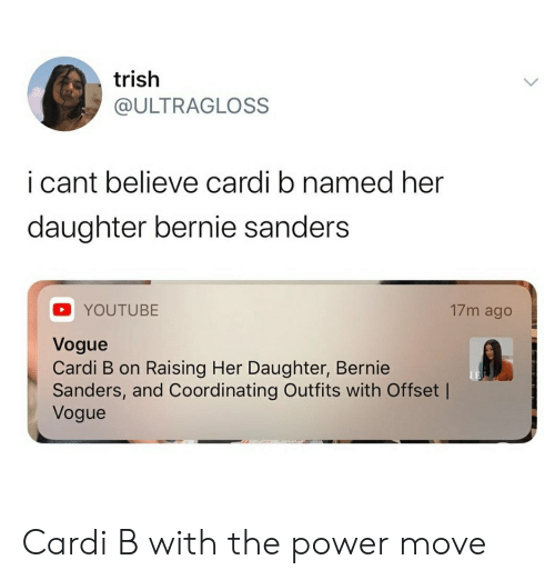 Bernie Sanders, Reddit, and youtube.com: trish  @ULTRAGLOSS  i cant believe cardi b named her  daughter bernie sanders  17m ago  YOUTUBE  Vogue  Cardi B on Raising Her Daughter, Bernie  Sanders, and Coordinating Outfits with Offset |  Vogue Cardi B with the power move