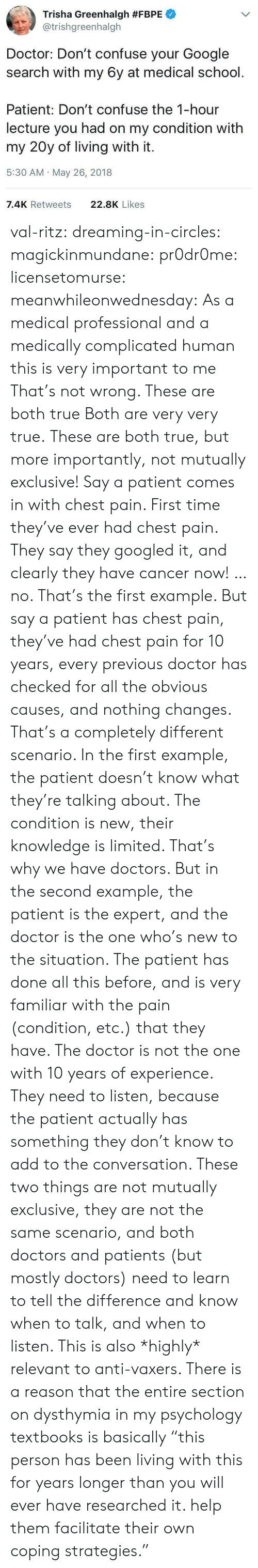 """Circles: Trisha Greenhalgh #FBPE  @trishgreenhalgh  Doctor: Don't confuse your Google  search with my 6y at medical school.  Patient: Don't confuse the 1-hour  lecture you had on my condition with  my 20y of living with it.  5:30 AM May 26, 2018  7.4K Retweets  22.8K Likes val-ritz:  dreaming-in-circles:  magickinmundane:  pr0dr0me:   licensetomurse:   meanwhileonwednesday: As a medical professional and a medically complicated human this is very important to me That's not wrong.    These are both true   Both are very very true.   These are both true, but more importantly, not mutually exclusive!  Say a patient comes in with chest pain. First time they've ever had chest pain. They say they googled it, and clearly they have cancer now! …no. That's the first example.  But say a patient has chest pain, they've had chest pain for 10 years, every previous doctor has checked for all the obvious causes, and nothing changes.  That's a completely different scenario. In the first example, the patient doesn't know what they're talking about. The condition is new, their knowledge is limited. That's why we have doctors. But in the second example, the patient is the expert, and the doctor is the one who's new to the situation. The patient has done all this before, and is very familiar with the pain (condition, etc.) that they have. The doctor is not the one with 10 years of experience. They need to listen, because the patient actually has something they don't know to add to the conversation.  These two things are not mutually exclusive, they are not the same scenario, and both doctors and patients (but mostly doctors) need to learn to tell the difference and know when to talk, and when to listen.  This is also *highly* relevant to anti-vaxers.   There is a reason that the entire section on dysthymia in my psychology textbooks is basically """"this person has been living with this for years longer than you will ever have researched it. help them facilitate their own coping strategies."""