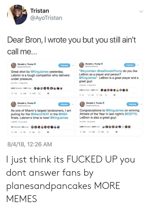 """Dank, Finals, and Memes: Tristan  @AyoTristan  Dear Bron, I wrote you but you still ain't  call me  Donald J. Trump  Donald J. Trump  Great shot by @KingJames yesterday.  Lebron is a tough competitor who delivers  under pressure.  2:31 PM-11 May 2015  """"@lcyJordan: @realDonaldTrump do you like  LeBron as a player and person?  @KingJames"""" LeBron is a great player and a  great guy!  209 AM-17 May 2013  9O.@0 O.  2,244 Retweets 1,951 Likes  1,324 Retweets 1,024 Likes  费  谷の@q  Donald J. Trump  Donald J. Trump  Congratulations to @KingJames on winning  Athlete of the Year in last night's @ESPYS.  LeBron is also a great guy!  As one of Miami's largest landowners, I am  pulling for the @MiamiHEAT in the @NBA  finals. Lebron's time is now! @KingJames  38 PM-12 Jun 2012  2:14 PM-18 Jul 2013  761 Retweets 554 Likes Ge.a@e0  @  2,880 Retweets 22, Lies  aǐ拥@@@  ●鬮  . .  139 t 761 554  8/4/18, 12:26 AM I just think its FUCKED UP you dont answer fans by planesandpancakes MORE MEMES"""