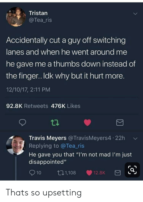 """Disappointed, Mad, and Tea: Tristan  @Tea_ris  Accidentally cut a guy off switching  lanes and when he went around me  he gave me a thumbs down instead of  the finger. Idk why but it hurt more.  12/10/17, 2:11 PM  92.8K Retweets 476K Likes  Travis Meyers @TravisMeyers4 22h  Replying to @Tea_ris  He gave you that """"I'm not mad I'm just  disappointed""""  t11,108  10  12.8K Thats so upsetting"""